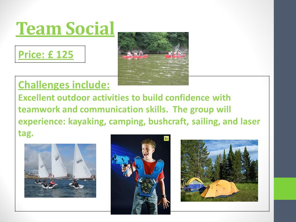 Team Social Price: £ 125 Challenges include: Excellent outdoor activities to build confidence with teamwork and communication skills.