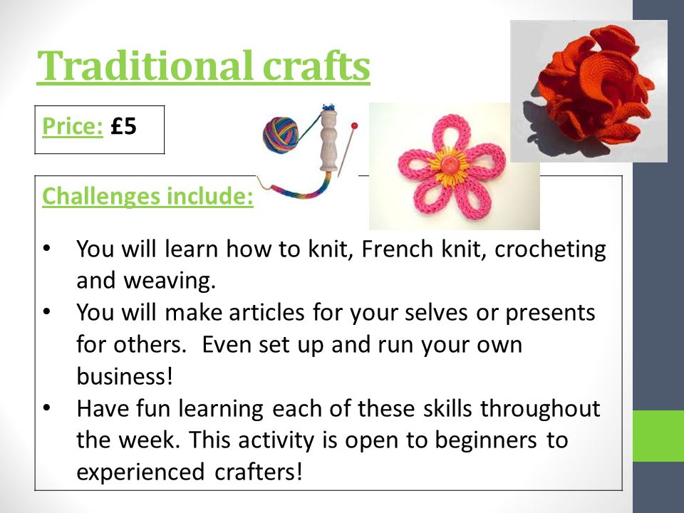 Traditional crafts Price: £5 Challenges include: You will learn how to knit, French knit, crocheting and weaving.