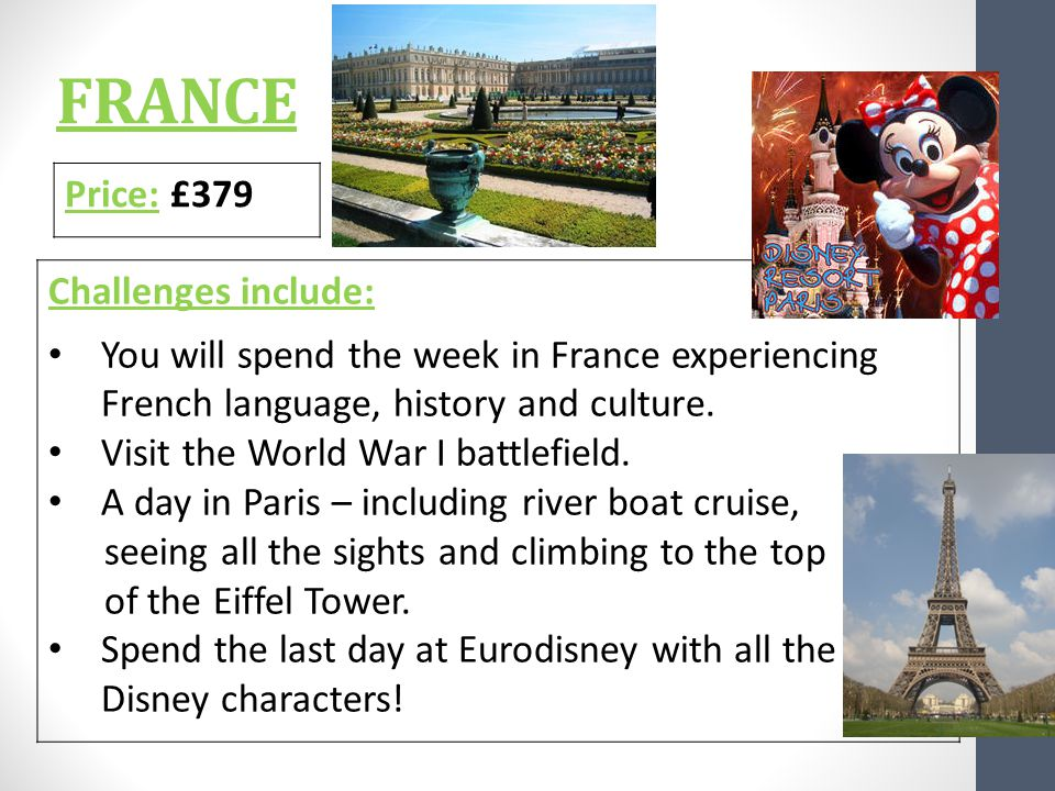 FRANCE Price: £379 Challenges include: You will spend the week in France experiencing French language, history and culture.