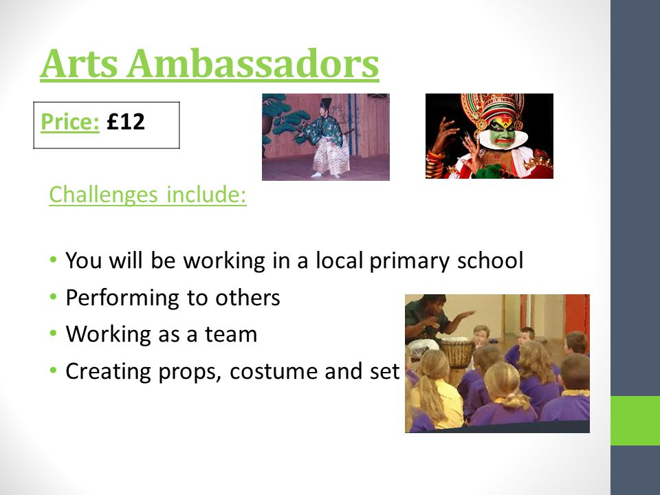 Arts Ambassadors Challenges include: You will be working in a local primary school Performing to others Working as a team Creating props, costume and set Price: £12
