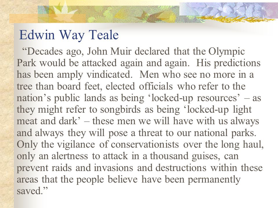Edwin Way Teale Decades ago, John Muir declared that the Olympic Park would be attacked again and again.