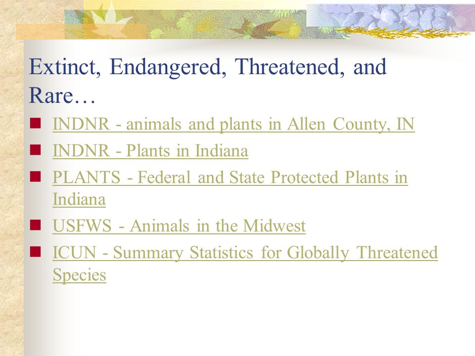 Extinct, Endangered, Threatened, and Rare… INDNR - animals and plants in Allen County, IN INDNR - Plants in Indiana PLANTS - Federal and State Protected Plants in Indiana PLANTS - Federal and State Protected Plants in Indiana USFWS - Animals in the Midwest ICUN - Summary Statistics for Globally Threatened Species ICUN - Summary Statistics for Globally Threatened Species