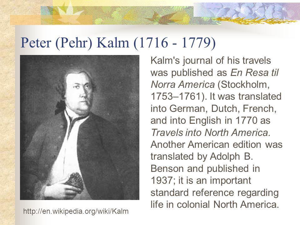 Peter (Pehr) Kalm (1716 - 1779) http://en.wikipedia.org/wiki/Kalm Kalm s journal of his travels was published as En Resa til Norra America (Stockholm, 1753–1761).