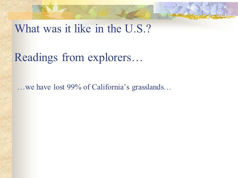 What was it like in the U.S.? Readings from explorers… …we have lost 99% of Californias grasslands…