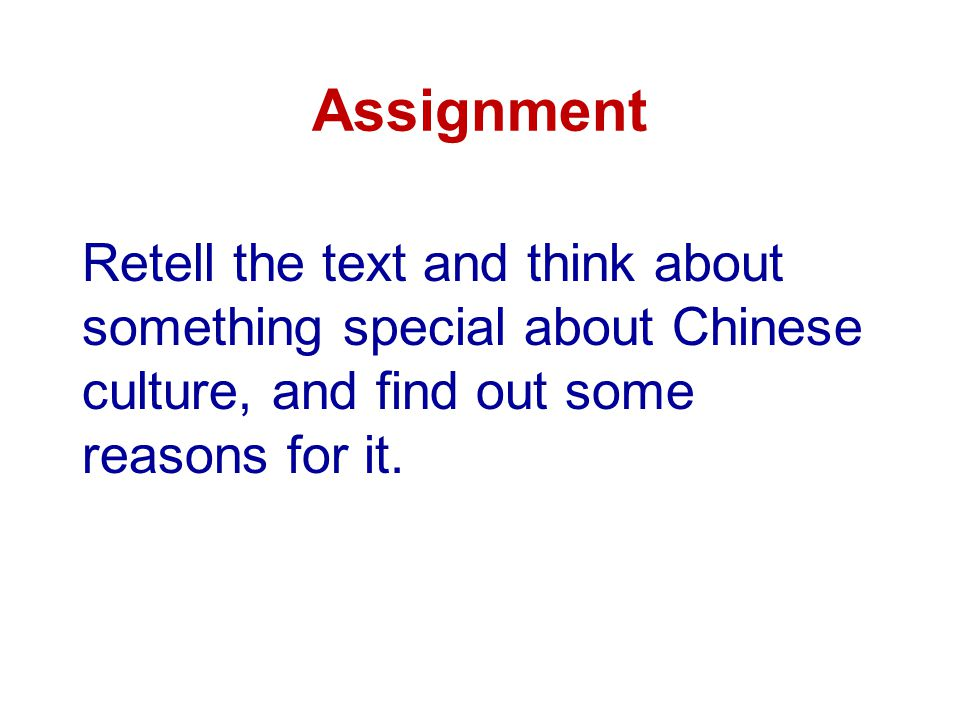 Assignment Retell the text and think about something special about Chinese culture, and find out some reasons for it.