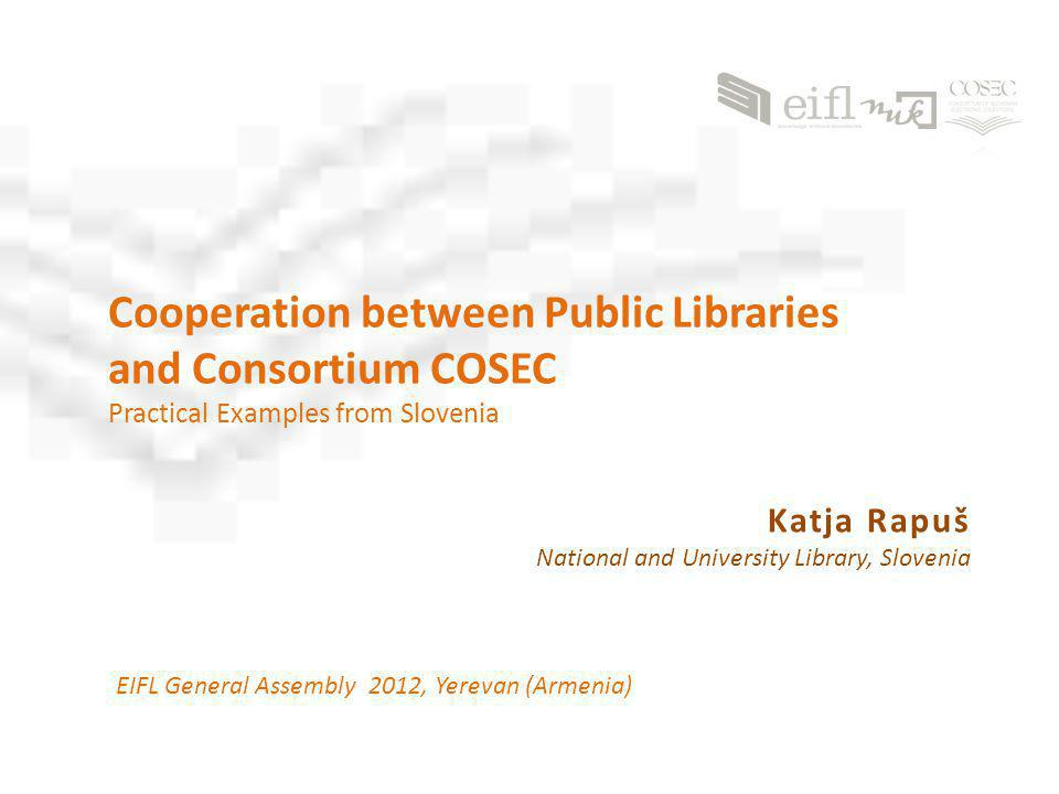 Cooperation between Public Libraries and Consortium COSEC Practical Examples from Slovenia EIFL General Assembly 2012, Yerevan (Armenia) Katja Rapuš National and University Library, Slovenia