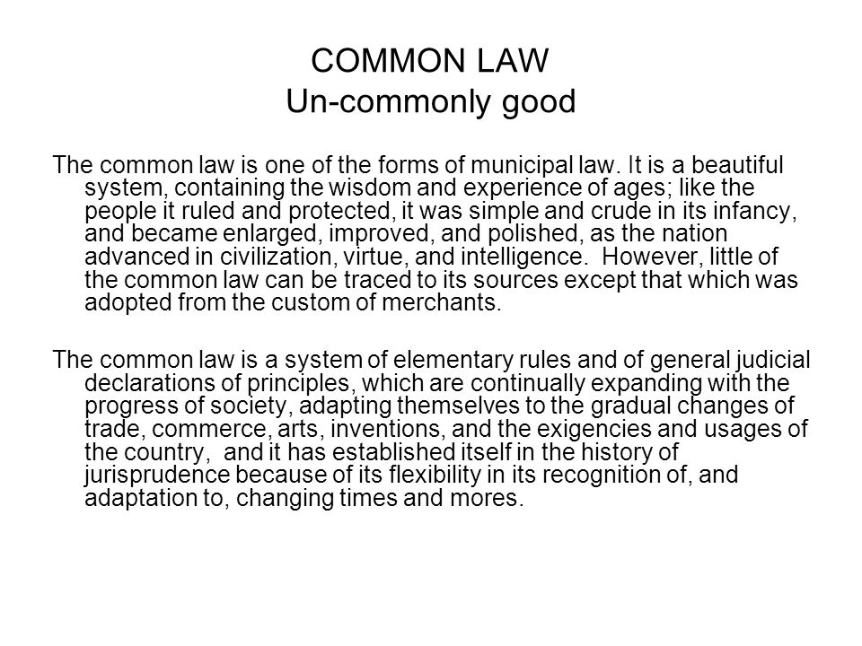 COMMON LAW Un-commonly good The common law is one of the forms of municipal law. It is a beautiful system, containing the wisdom and experience of age