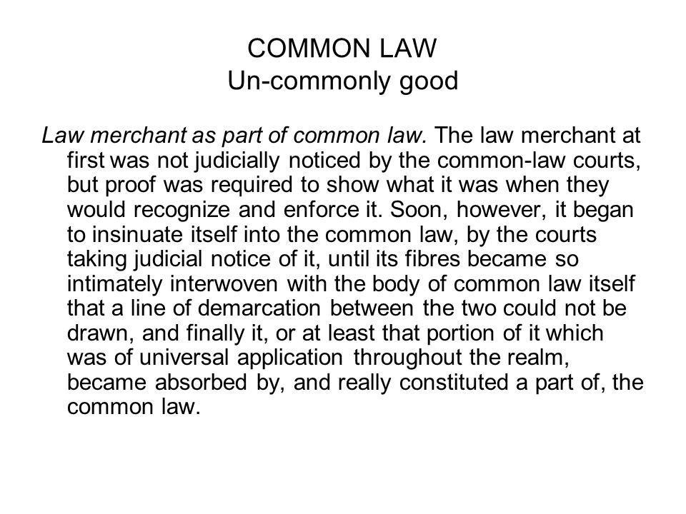 COMMON LAW Un-commonly good Law merchant as part of common law. The law merchant at first was not judicially noticed by the common-law courts, but pro