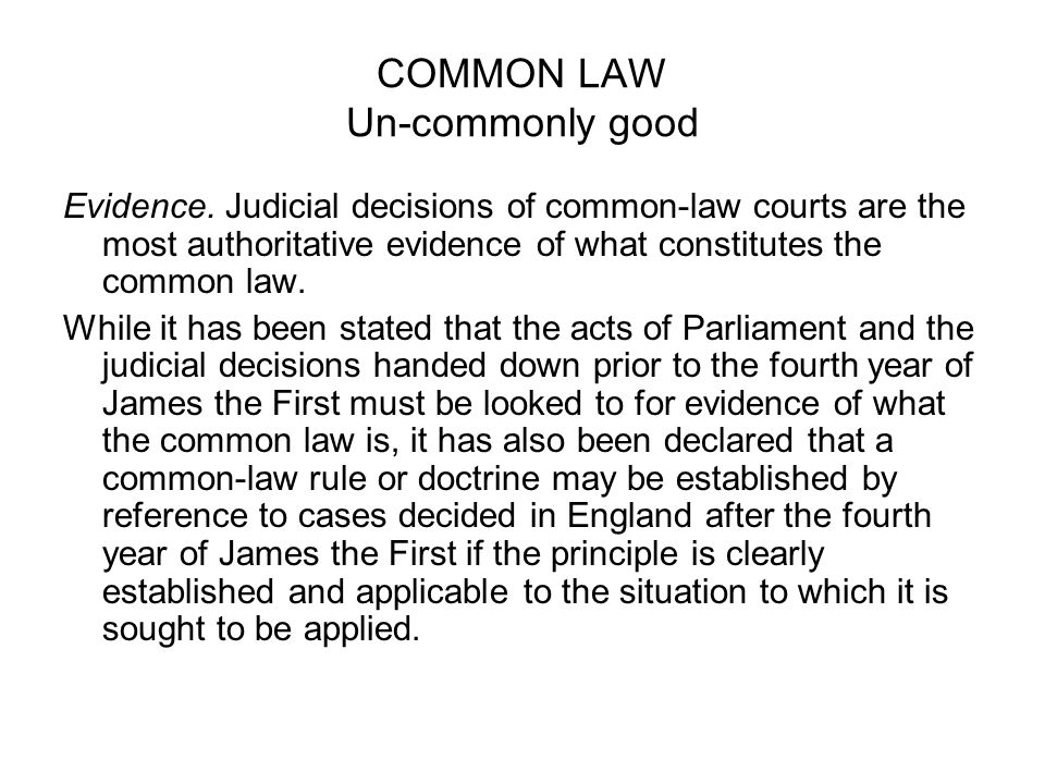 COMMON LAW Un-commonly good Evidence. Judicial decisions of common-law courts are the most authoritative evidence of what constitutes the common law.