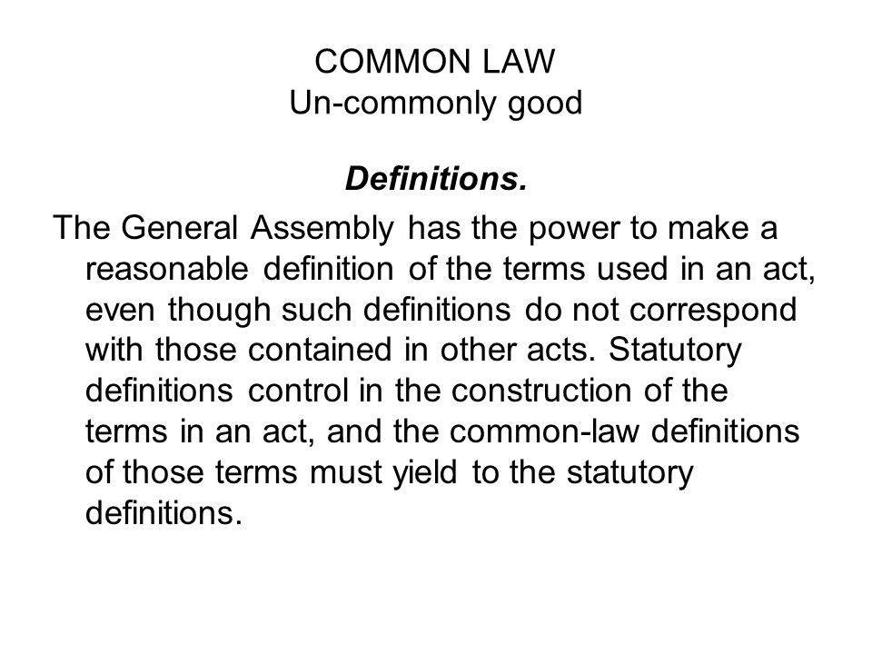 COMMON LAW Un-commonly good Definitions. The General Assembly has the power to make a reasonable definition of the terms used in an act, even though s