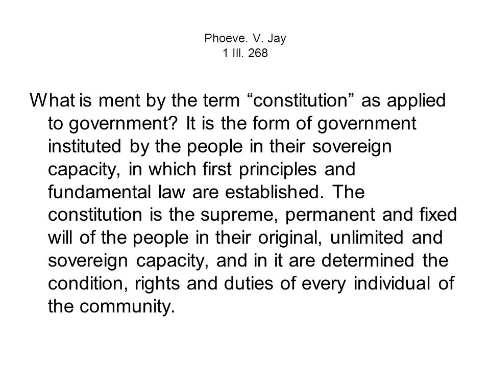 Phoeve. V. Jay 1 Ill. 268 What is ment by the term constitution as applied to government? It is the form of government instituted by the people in the