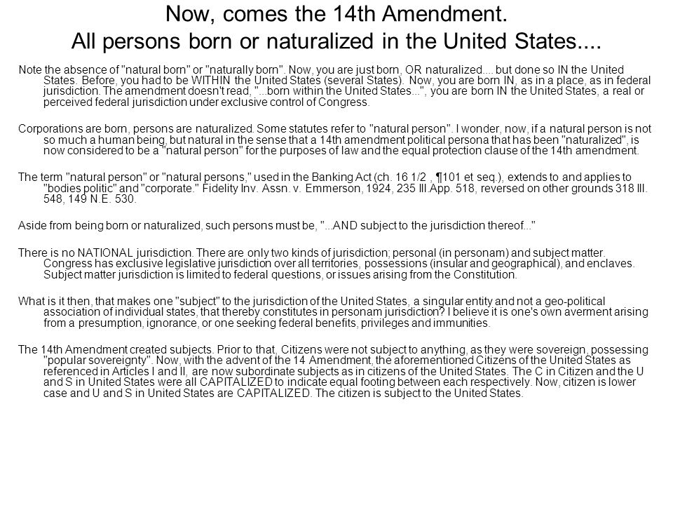 Now, comes the 14th Amendment. All persons born or naturalized in the United States.... Note the absence of