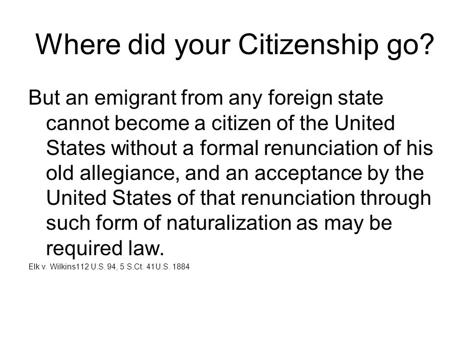 Where did your Citizenship go? But an emigrant from any foreign state cannot become a citizen of the United States without a formal renunciation of hi