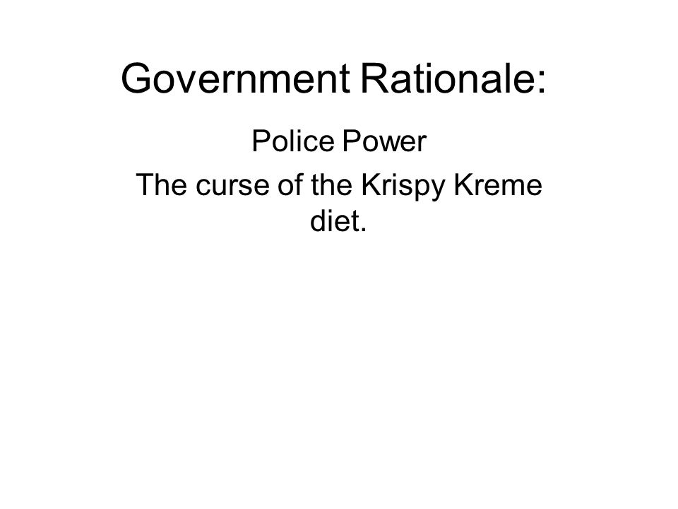 Government Rationale: Police Power The curse of the Krispy Kreme diet.