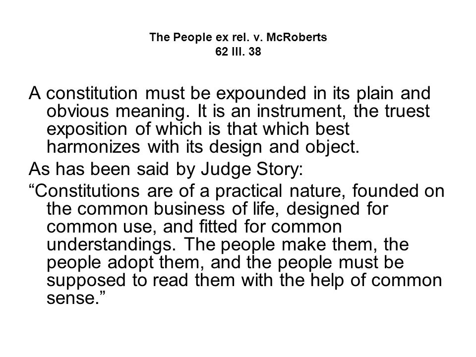 The People ex rel. v. McRoberts 62 Ill. 38 A constitution must be expounded in its plain and obvious meaning. It is an instrument, the truest expositi