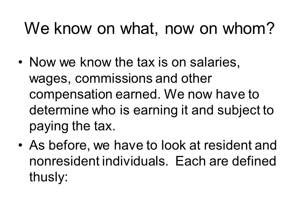 We know on what, now on whom? Now we know the tax is on salaries, wages, commissions and other compensation earned. We now have to determine who is ea