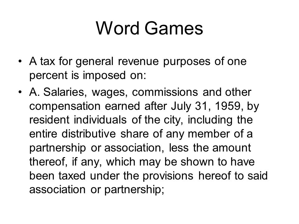 Word Games A tax for general revenue purposes of one percent is imposed on: A. Salaries, wages, commissions and other compensation earned after July 3