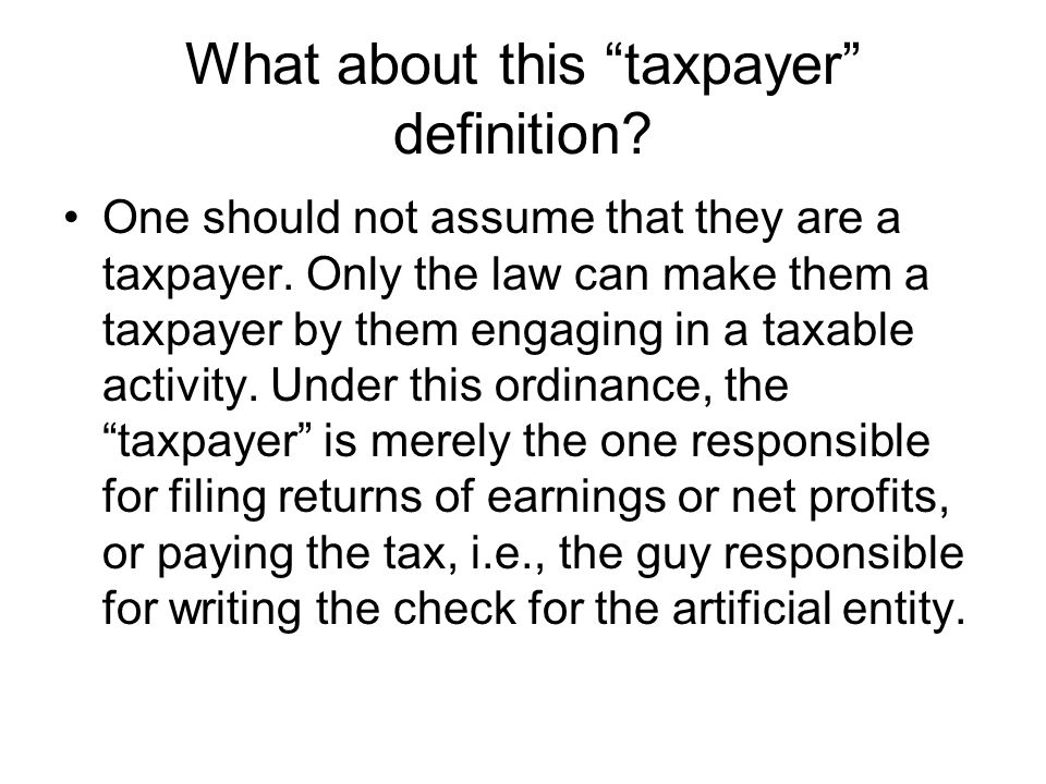 What about this taxpayer definition? One should not assume that they are a taxpayer. Only the law can make them a taxpayer by them engaging in a taxab