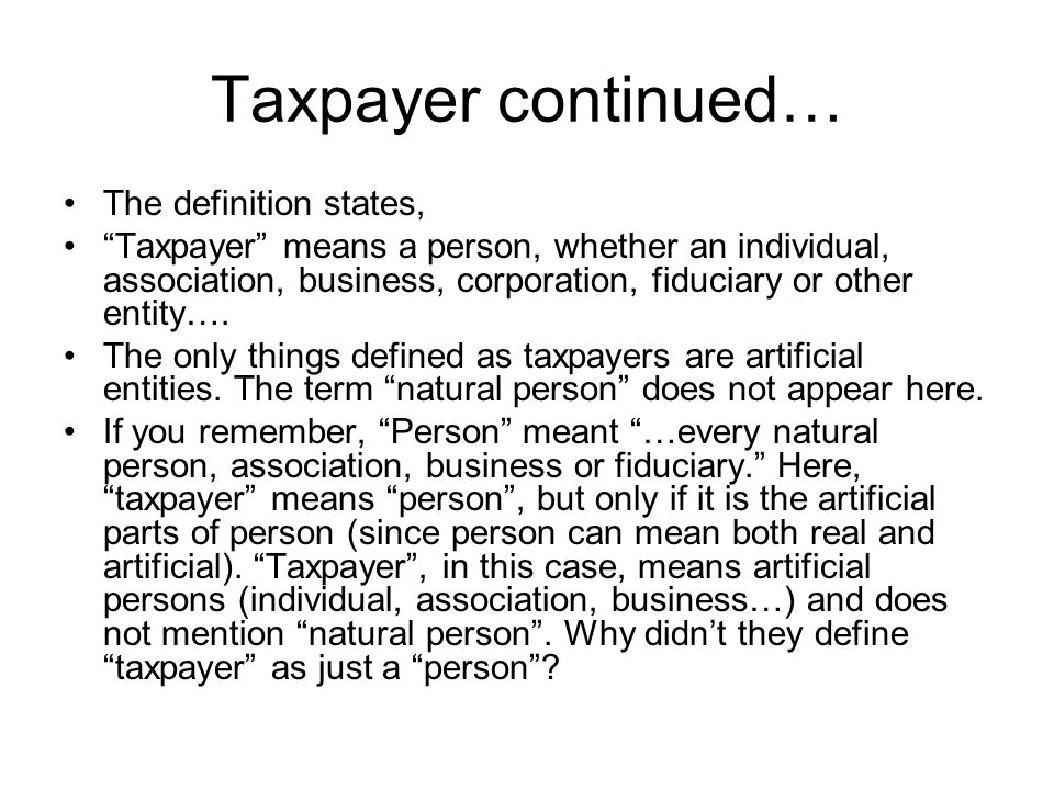 Taxpayer continued… The definition states, Taxpayer means a person, whether an individual, association, business, corporation, fiduciary or other enti