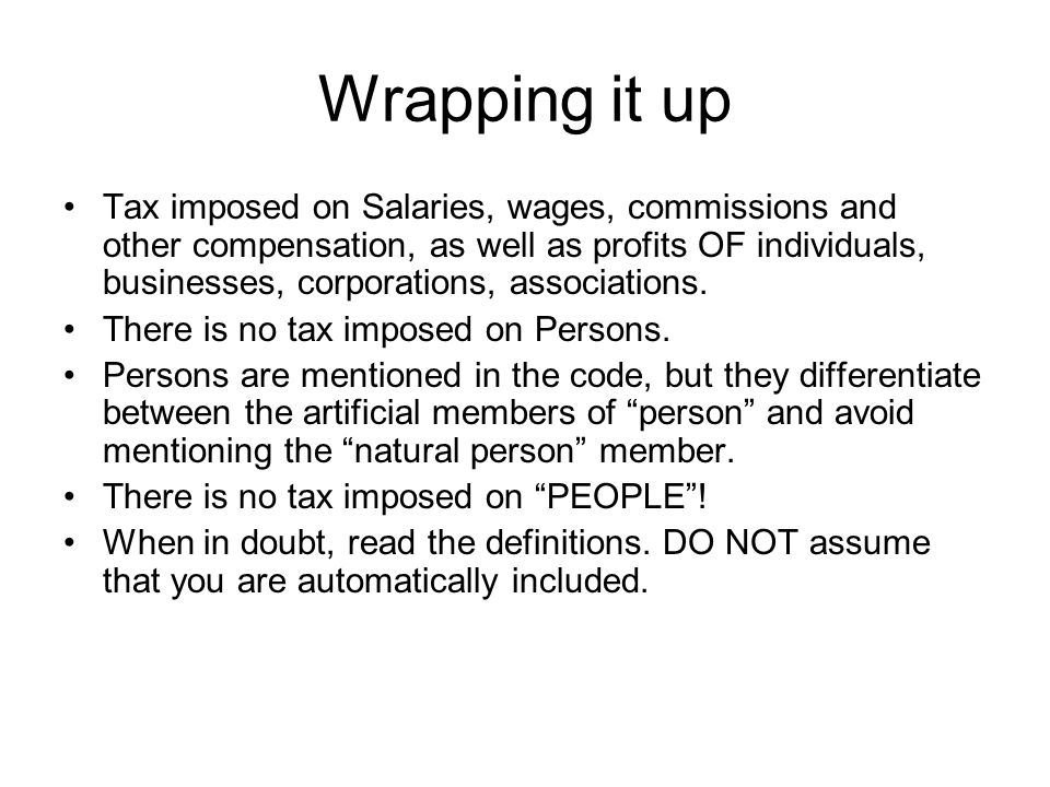 Wrapping it up Tax imposed on Salaries, wages, commissions and other compensation, as well as profits OF individuals, businesses, corporations, associ