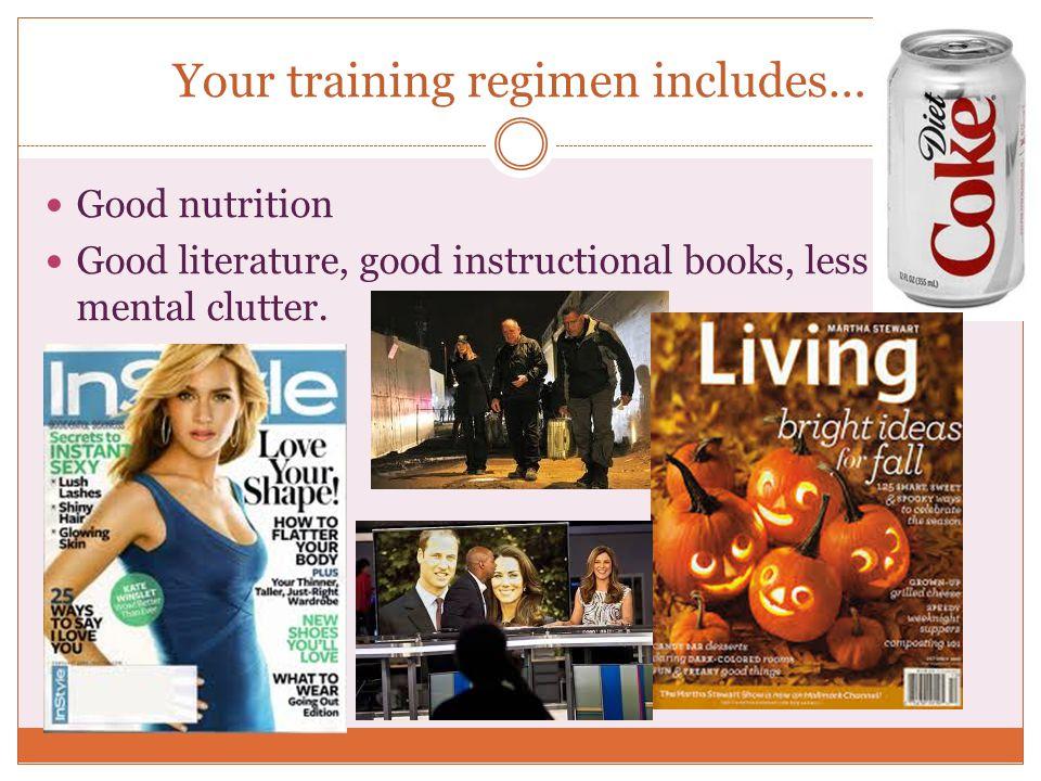 Your training regimen includes… Good nutrition Good literature, good instructional books, less mental clutter.