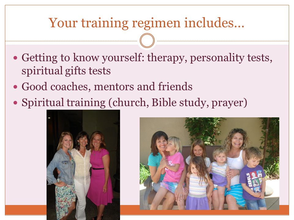 Your training regimen includes… Getting to know yourself: therapy, personality tests, spiritual gifts tests Good coaches, mentors and friends Spiritua