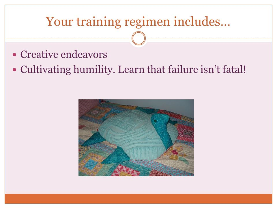 Your training regimen includes… Creative endeavors Cultivating humility. Learn that failure isnt fatal!