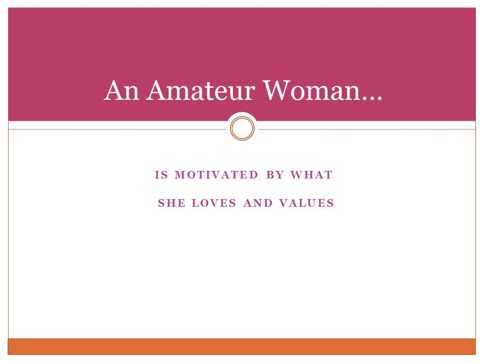 IS MOTIVATED BY WHAT SHE LOVES AND VALUES An Amateur Woman…