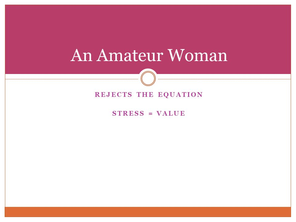 REJECTS THE EQUATION STRESS = VALUE An Amateur Woman