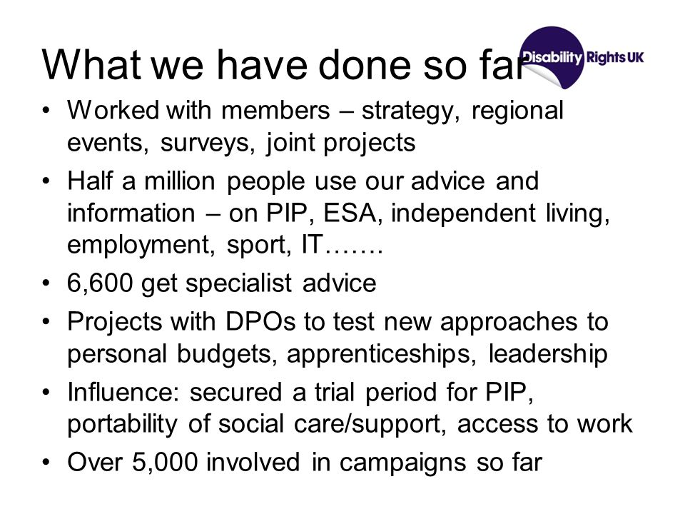 What we have done so far Worked with members – strategy, regional events, surveys, joint projects Half a million people use our advice and information – on PIP, ESA, independent living, employment, sport, IT…….