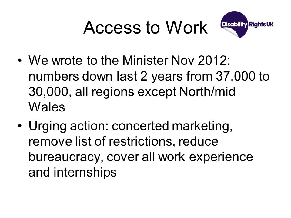 Access to Work We wrote to the Minister Nov 2012: numbers down last 2 years from 37,000 to 30,000, all regions except North/mid Wales Urging action: concerted marketing, remove list of restrictions, reduce bureaucracy, cover all work experience and internships