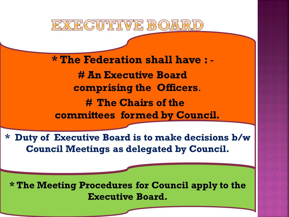 * The Federation shall have : - # An Executive Board comprising the Officers. # The Chairs of the committees formed by Council. * Duty of Executive Bo