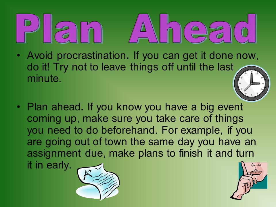 Avoid procrastination. If you can get it done now, do it! Try not to leave things off until the last minute. Plan ahead. If you know you have a big ev
