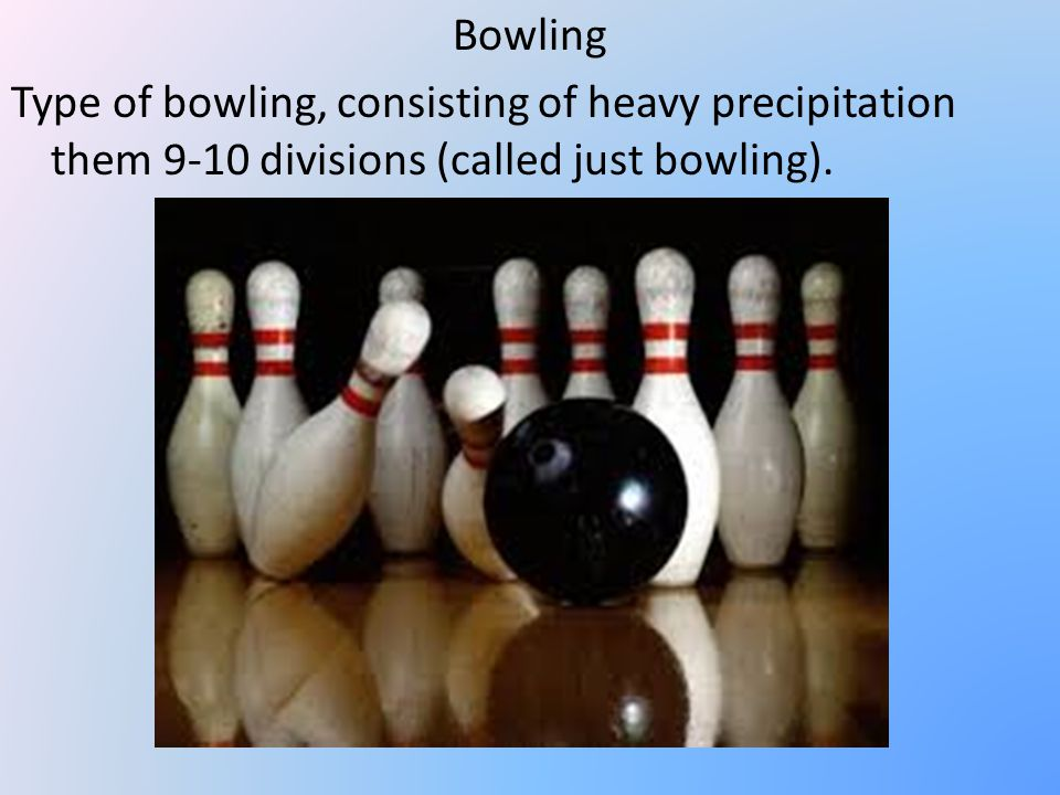 Bowling Type of bowling, consisting of heavy precipitation them 9-10 divisions (called just bowling).