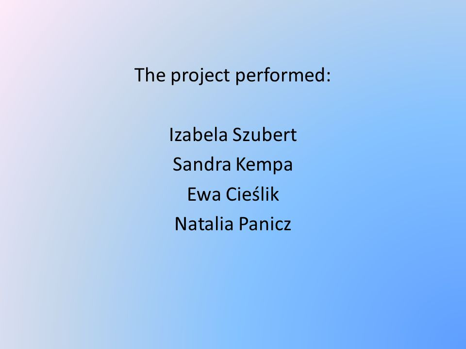 The project performed: Izabela Szubert Sandra Kempa Ewa Cieślik Natalia Panicz