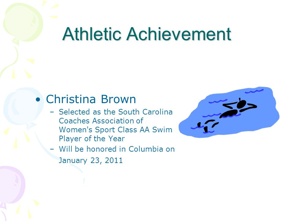 Athletic Achievement Christina Brown –Selected as the South Carolina Coaches Association of Women s Sport Class AA Swim Player of the Year –Will be honored in Columbia on January 23, 2011