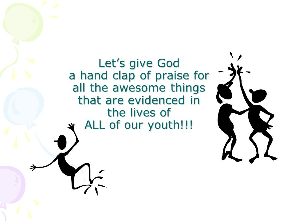 Lets give God a hand clap of praise for all the awesome things that are evidenced in the lives of ALL of our youth!!!