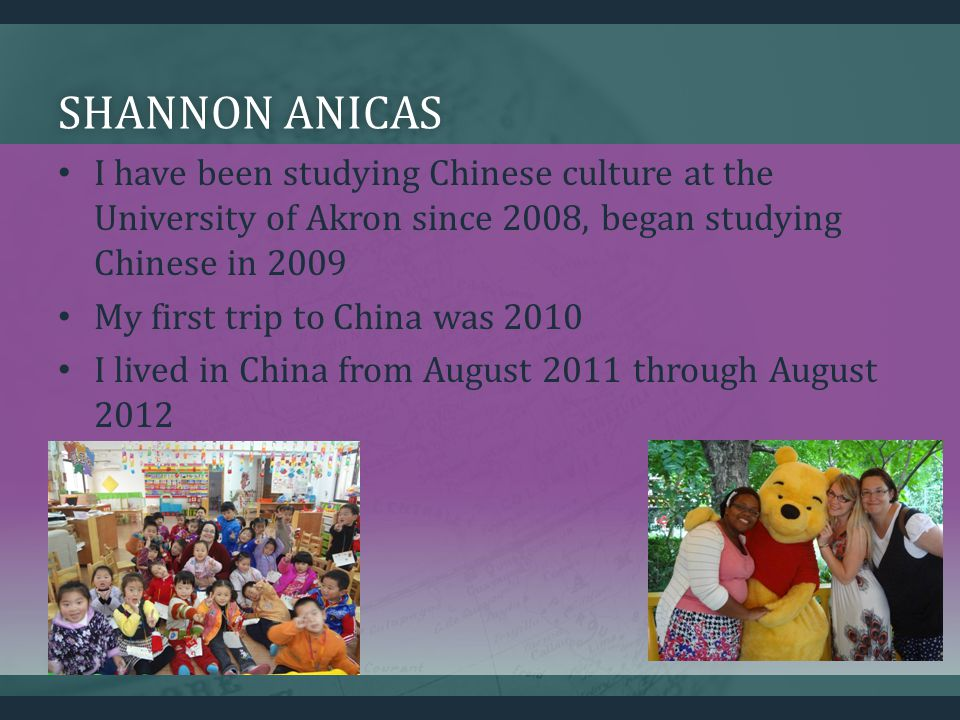 SHANNON ANICASSHANNON ANICAS I have been studying Chinese culture at the University of Akron since 2008, began studying Chinese in 2009 My first trip to China was 2010 I lived in China from August 2011 through August 2012