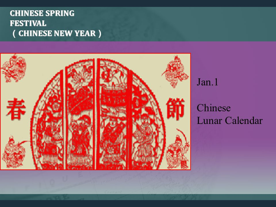 CHINESE SPRING FESTIVAL CHINESE NEW YEAR CHINESE SPRING FESTIVAL CHINESE NEW YEAR Jan.1 Chinese Lunar Calendar