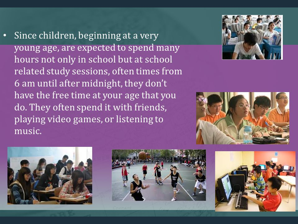 Since children, beginning at a very young age, are expected to spend many hours not only in school but at school related study sessions, often times from 6 am until after midnight, they dont have the free time at your age that you do.