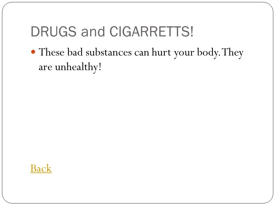 DRUGS and CIGARRETTS! These bad substances can hurt your body. They are unhealthy! Back