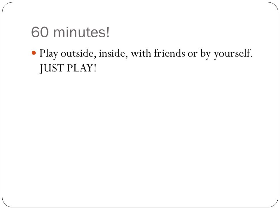 60 minutes! Play outside, inside, with friends or by yourself. JUST PLAY!