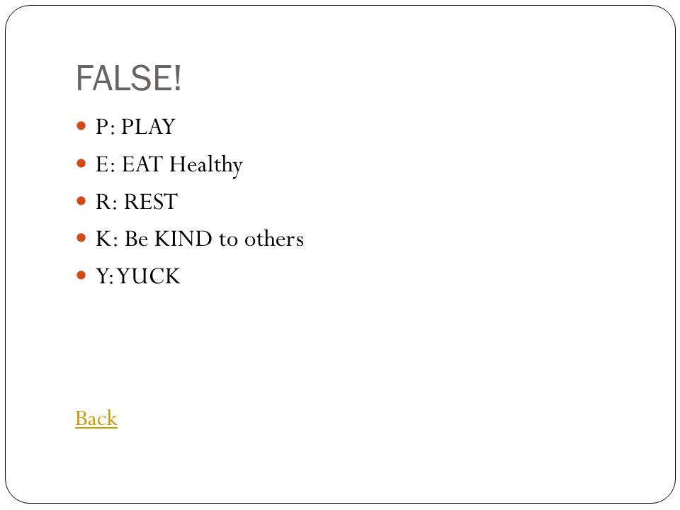 FALSE! P: PLAY E: EAT Healthy R: REST K: Be KIND to others Y: YUCK Back