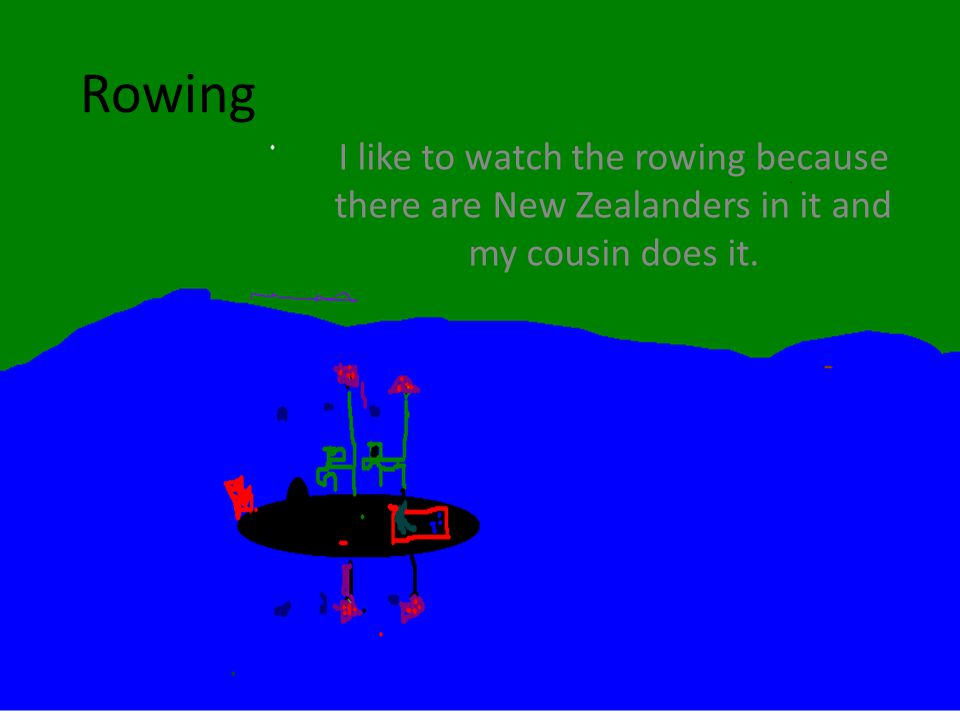 Rowing I like to watch the rowing because there are New Zealanders in it and my cousin does it.