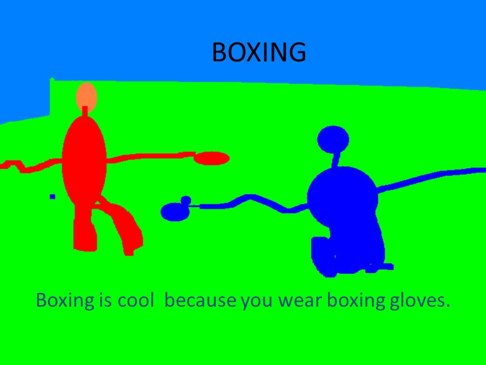BOXING Boxing is cool because you wear boxing gloves.