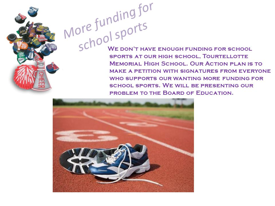 More funding for school sports We dont have enough funding for school sports at our high school, Tourtellotte Memorial High School. Our Action plan is