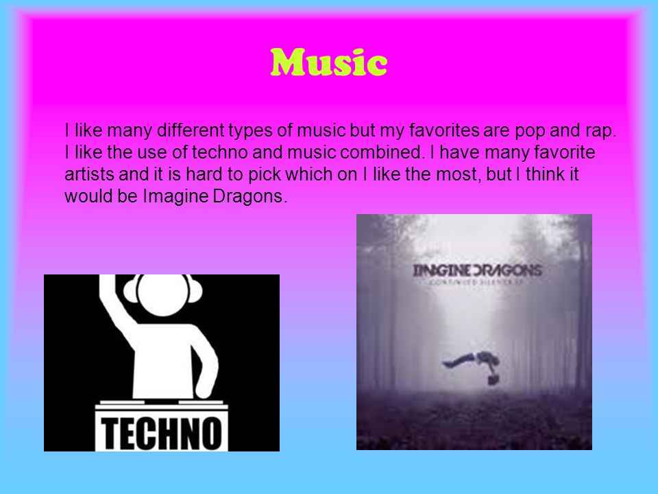 Music I like many different types of music but my favorites are pop and rap. I like the use of techno and music combined. I have many favorite artists