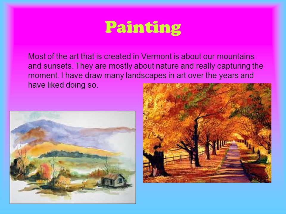 Painting Most of the art that is created in Vermont is about our mountains and sunsets. They are mostly about nature and really capturing the moment.