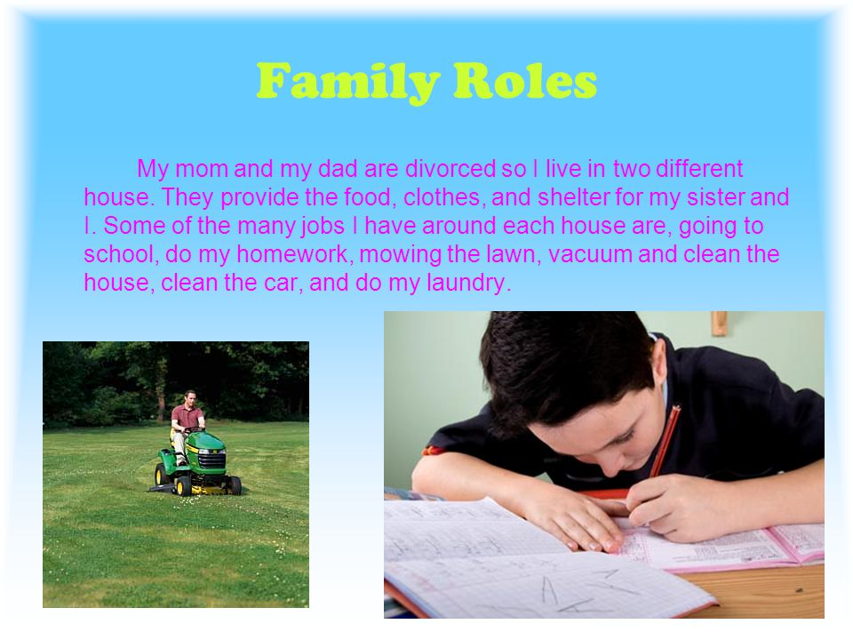 Family Roles My mom and my dad are divorced so I live in two different house. They provide the food, clothes, and shelter for my sister and I. Some of