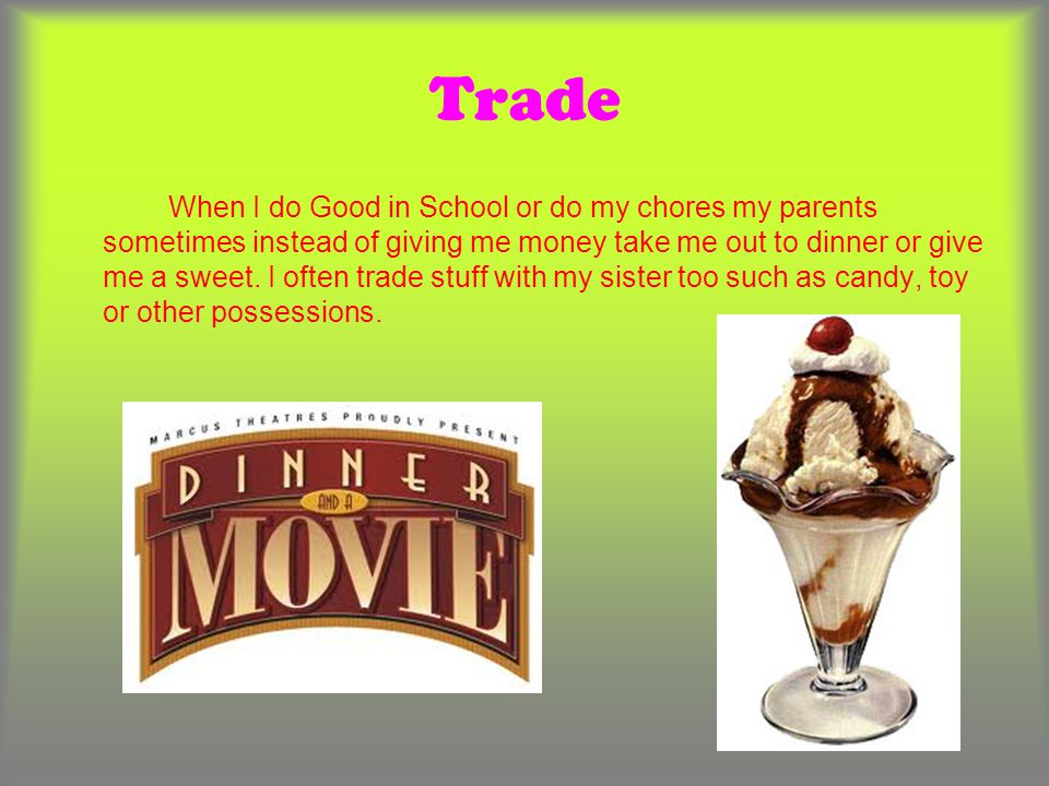 Trade When I do Good in School or do my chores my parents sometimes instead of giving me money take me out to dinner or give me a sweet. I often trade